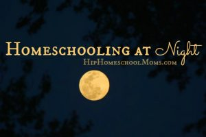 Homeschooling at Night | Hip Homeschool Moms