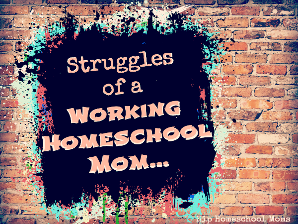 Struggles of a Working Homeschool Mom