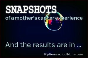 Snapshots of a Mother's Cancer Experience — Pt 7: And the Results Are In …