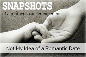 Snapshot of a Mother's Cancer Experience–Pt 5: Not My Idea of a Romantic Date