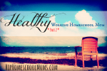 Healthy Working Homeschool Mom – Part 2