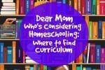 Dear Mom Who's Considering Homeschooling: Where to Find Curriculum