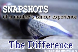Snapshots of a Mother's Cancer Experience — The Difference