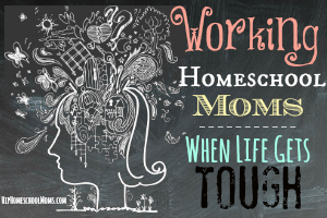 Working homeschool moms - when life gets tough featured