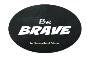 Homeschooling Mom, Be Brave!