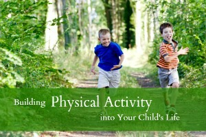 Building Physical Activity into Your Child's Life