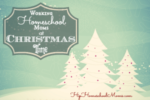 Working Homeschool Moms at Christmas Time