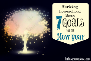 Working Homeschool Moms – 7 Goals For the New Year