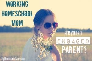 Working Homeschool Moms – Are You an Engaged Parent?