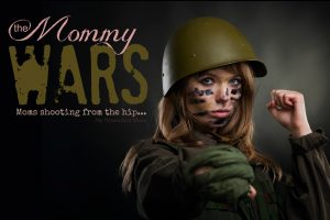 The Mommy Wars – Moms Shooting from the Hip