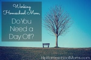 Working Homeschool Moms – Do You Need a Day Off?
