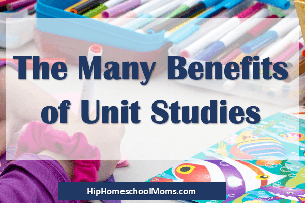 The Many Benefits of Unit Studies and How to Use Them in Your Homeschool