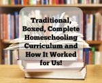 Traditional, Boxed, Complete Homeschooling Curriculum and How It Worked for Us!