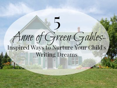 Five Anne of Green Gables-Inspired Ways to Nurture Your Child's Writing Dreams