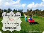 Three Ways to Choose JOY in the Everyday Homeschool