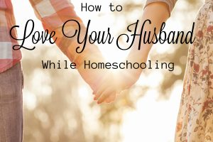 Ideas for how to love your husband while homeschooling!