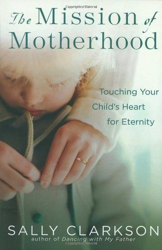 DEAL ALERT: Sally Clarkson's The Mission of Motherhood: Touching Your Child's Heart of Eternity Kindle Edition is $1.99 today!!
